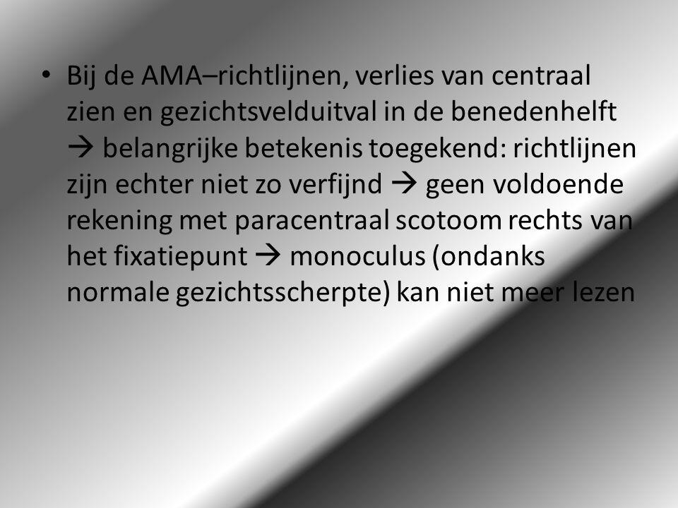 Bij de AMA–richtlijnen, verlies van centraal zien en gezichtsvelduitval in de benedenhelft  belangrijke betekenis toegekend: richtlijnen zijn echter niet zo verfijnd  geen voldoende rekening met paracentraal scotoom rechts van het fixatiepunt  monoculus (ondanks normale gezichtsscherpte) kan niet meer lezen