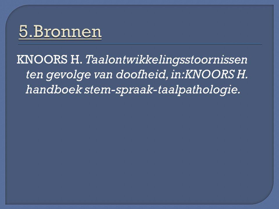 5.Bronnen KNOORS H. Taalontwikkelingsstoornissen ten gevolge van doofheid, in:KNOORS H.