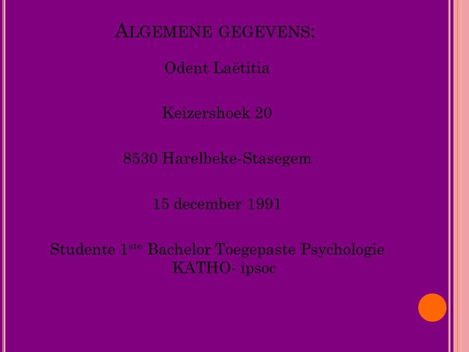 Algemene gegevens: Odent Laëtitia Keizershoek 20 8530 Harelbeke-Stasegem 15 december 1991 Studente 1ste Bachelor Toegepaste Psychologie KATHO- ipsoc