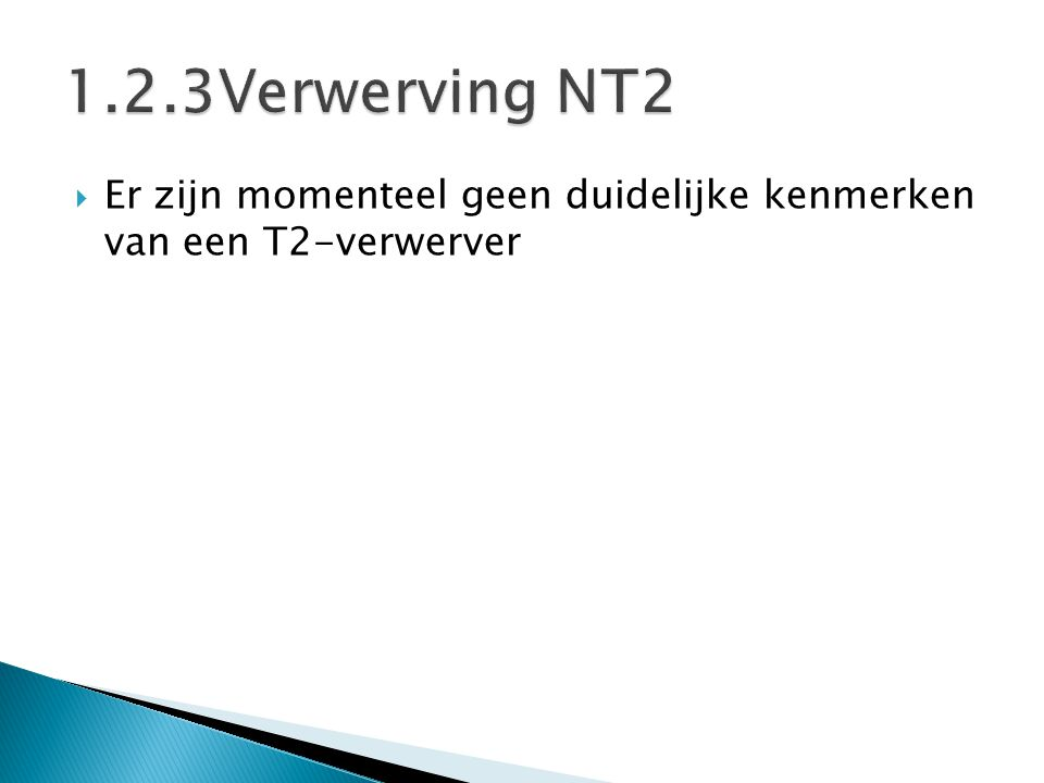 1.2.3Verwerving NT2 Er zijn momenteel geen duidelijke kenmerken van een T2-verwerver