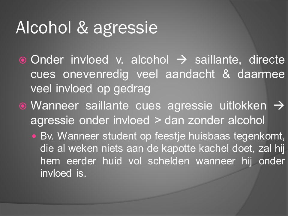 Alcohol & agressie Onder invloed v. alcohol  saillante, directe cues onevenredig veel aandacht & daarmee veel invloed op gedrag.