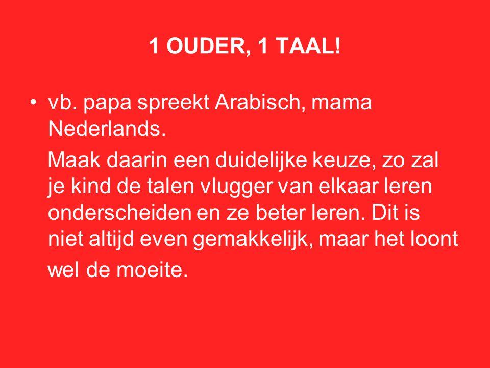 1 OUDER, 1 TAAL! vb. papa spreekt Arabisch, mama Nederlands.