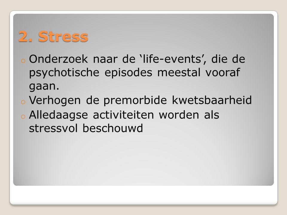 2. Stress Onderzoek naar de 'life-events', die de psychotische episodes meestal vooraf gaan. Verhogen de premorbide kwetsbaarheid.