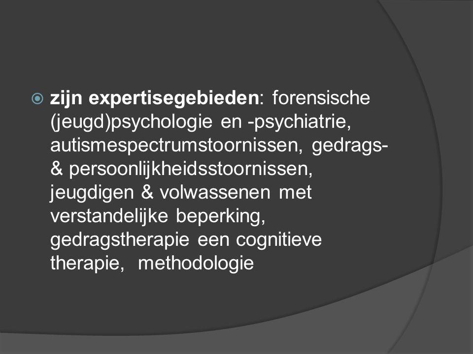 zijn expertisegebieden: forensische (jeugd)psychologie en -psychiatrie, autismespectrumstoornissen, gedrags- & persoonlijkheidsstoornissen, jeugdigen & volwassenen met verstandelijke beperking, gedragstherapie een cognitieve therapie, methodologie