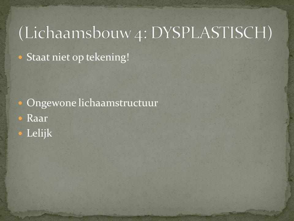 (Lichaamsbouw 4: DYSPLASTISCH)