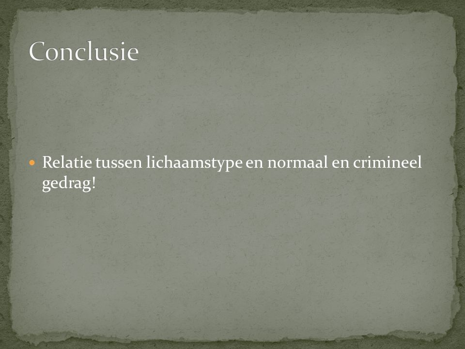 Conclusie Relatie tussen lichaamstype en normaal en crimineel gedrag!