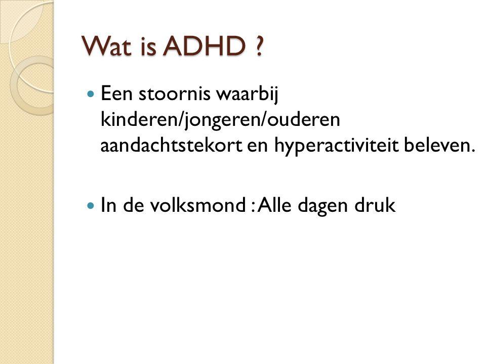 Wat is ADHD Een stoornis waarbij kinderen/jongeren/ouderen aandachtstekort en hyperactiviteit beleven.