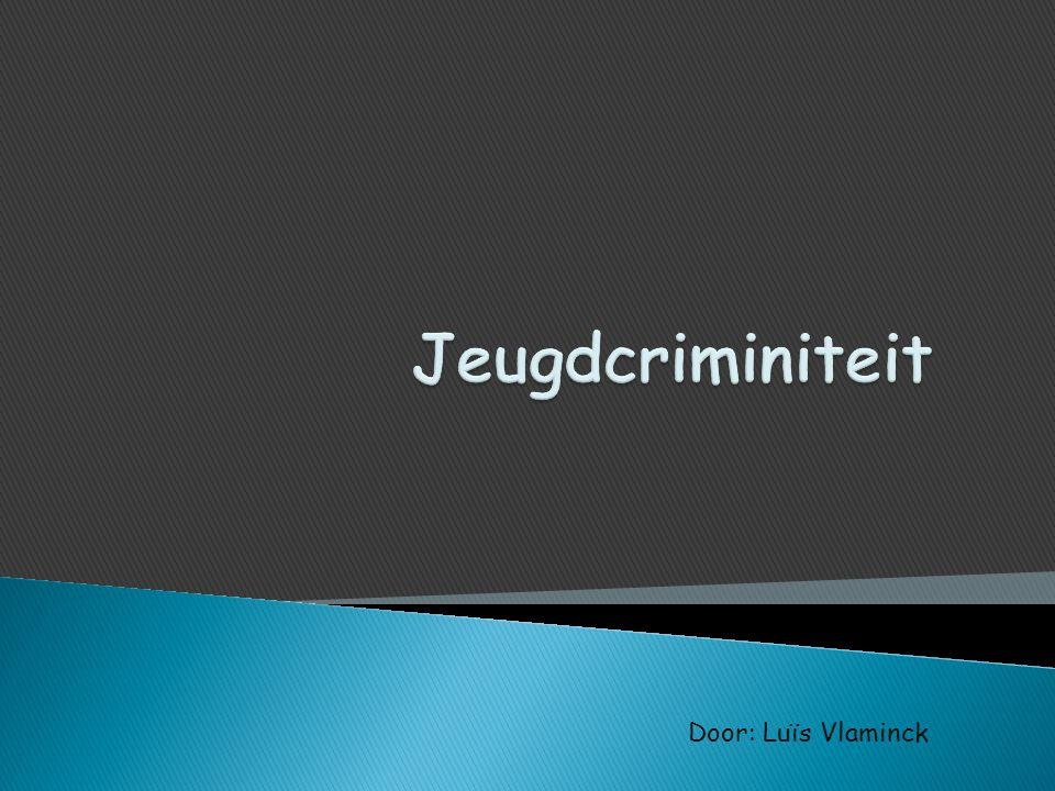 Jeugdcriminiteit Door: Luïs Vlaminck