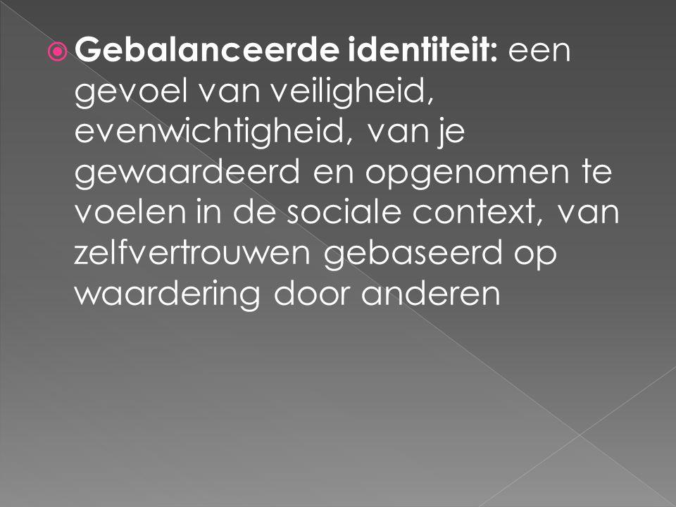 Gebalanceerde identiteit: een gevoel van veiligheid, evenwichtigheid, van je gewaardeerd en opgenomen te voelen in de sociale context, van zelfvertrouwen gebaseerd op waardering door anderen