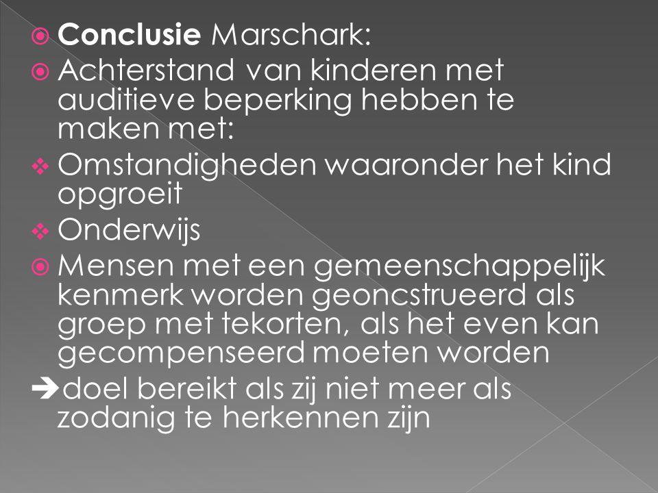 Conclusie Marschark: Achterstand van kinderen met auditieve beperking hebben te maken met: Omstandigheden waaronder het kind opgroeit.