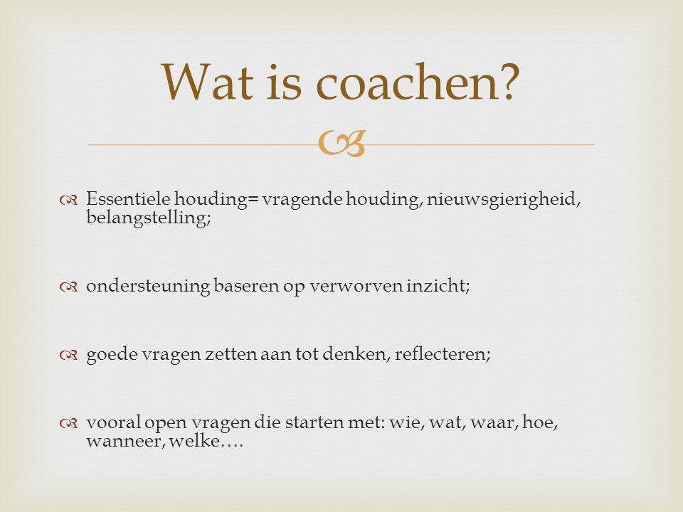 Wat is coachen Essentiele houding= vragende houding, nieuwsgierigheid, belangstelling; ondersteuning baseren op verworven inzicht;
