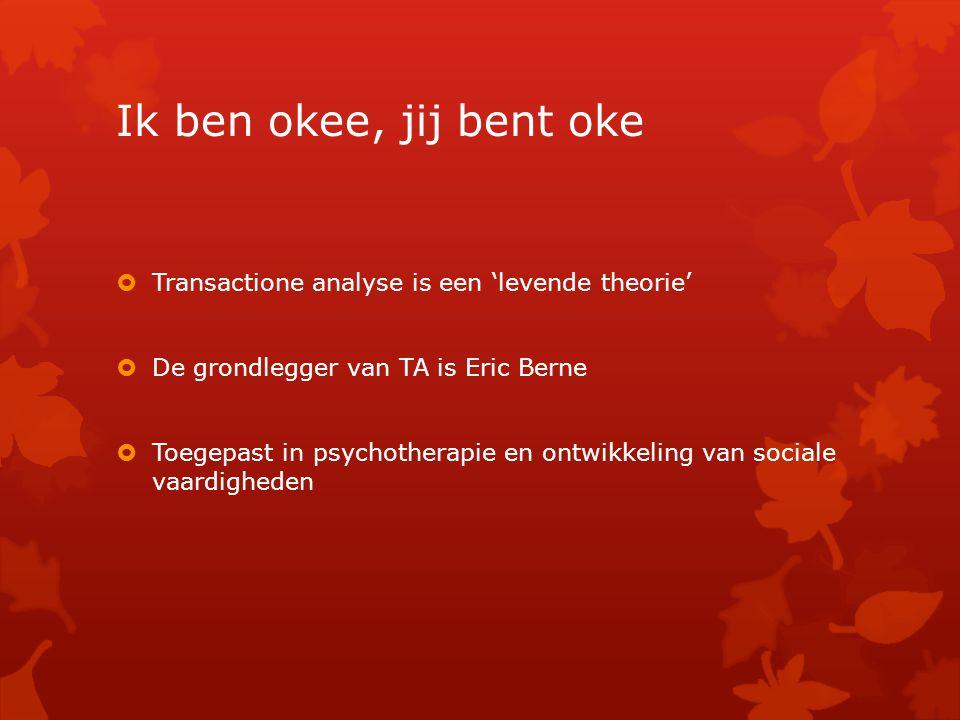 Ik ben okee, jij bent oke Transactione analyse is een 'levende theorie' De grondlegger van TA is Eric Berne.