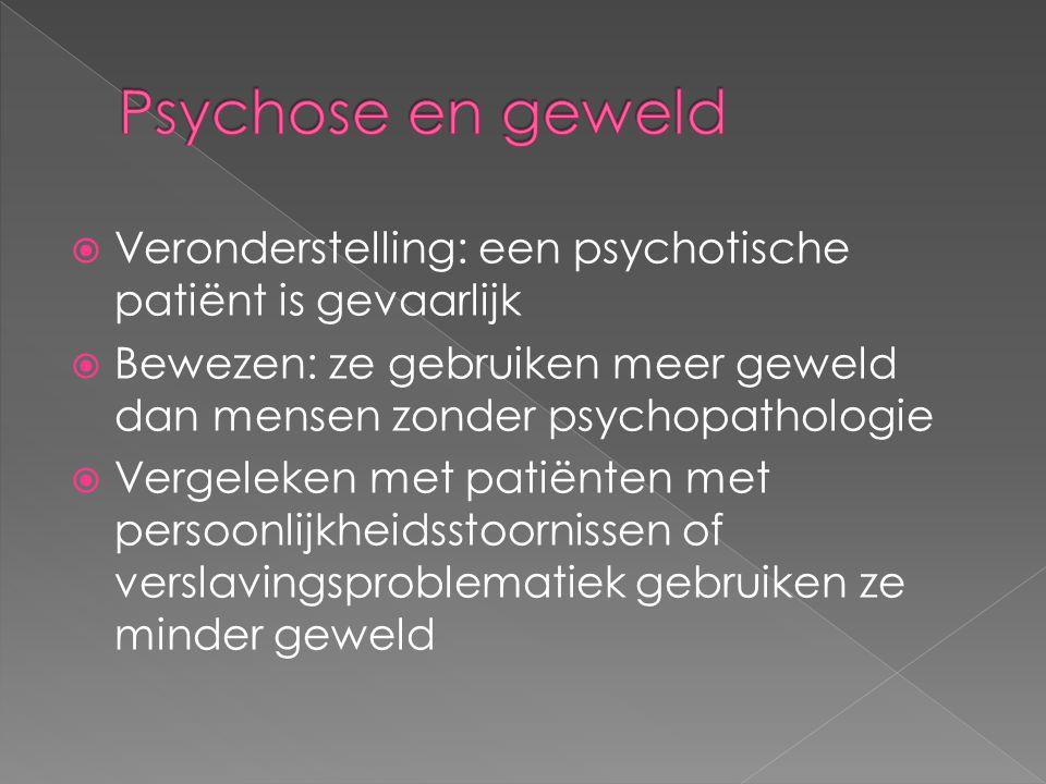 Psychose en geweld Veronderstelling: een psychotische patiënt is gevaarlijk. Bewezen: ze gebruiken meer geweld dan mensen zonder psychopathologie.