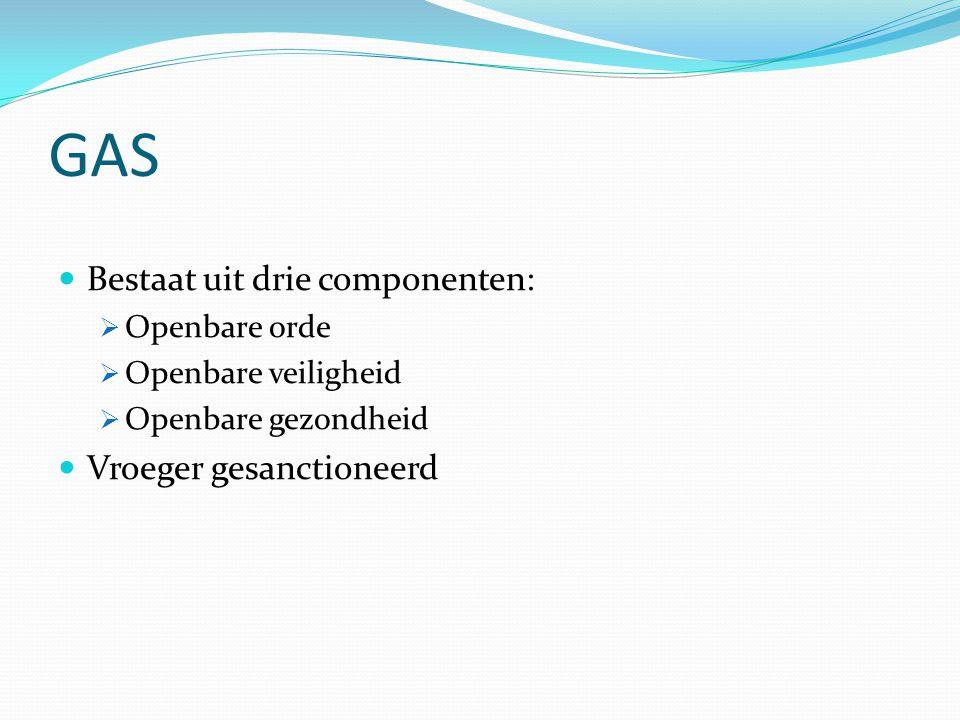 GAS Bestaat uit drie componenten: Vroeger gesanctioneerd Openbare orde