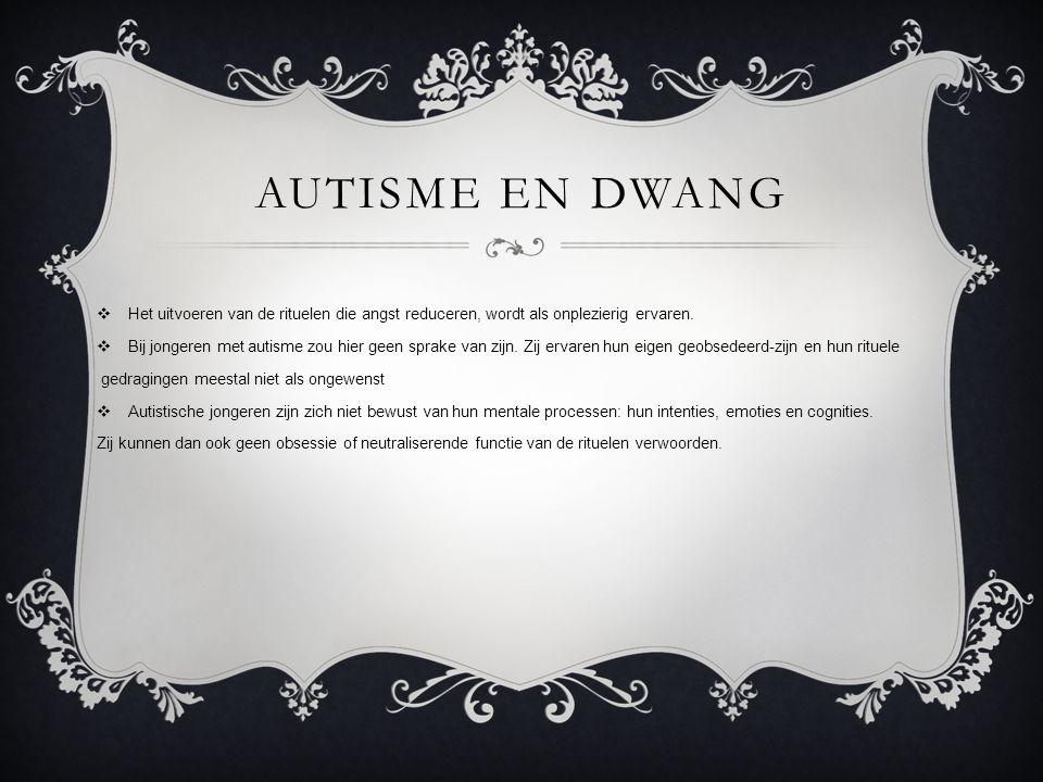 autisme en dwang Het uitvoeren van de rituelen die angst reduceren, wordt als onplezierig ervaren.