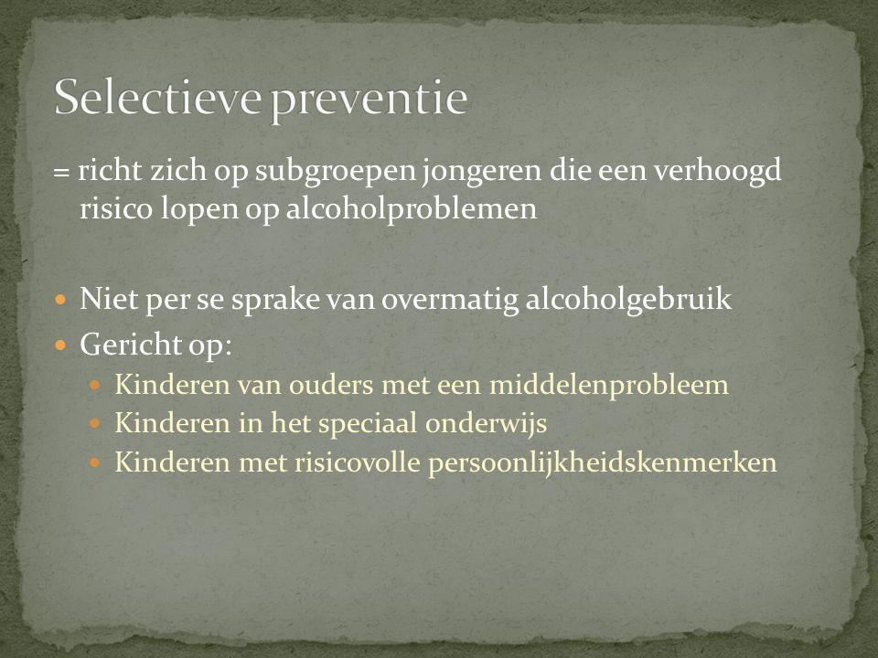 Selectieve preventie = richt zich op subgroepen jongeren die een verhoogd risico lopen op alcoholproblemen.