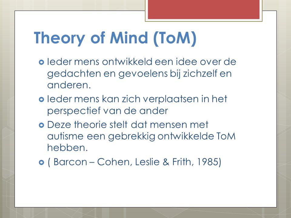 Theory of Mind (ToM) Ieder mens ontwikkeld een idee over de gedachten en gevoelens bij zichzelf en anderen.