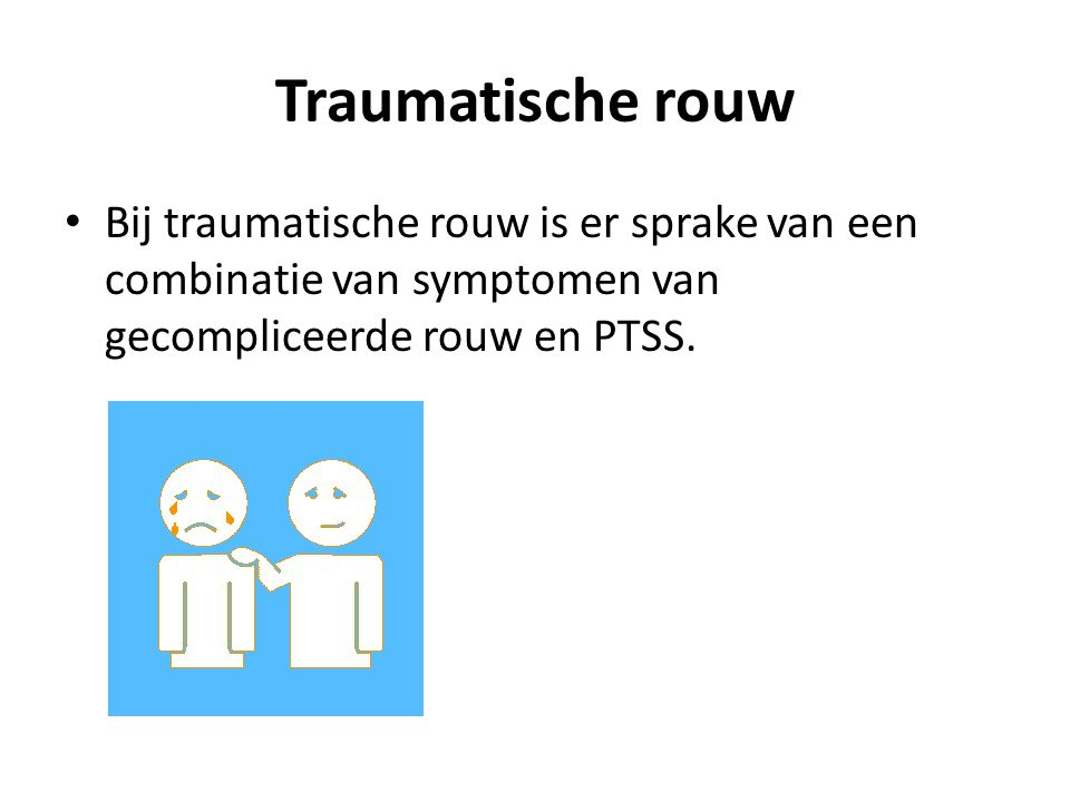 Traumatische rouw Bij traumatische rouw is er sprake van een combinatie van symptomen van gecompliceerde rouw en PTSS.