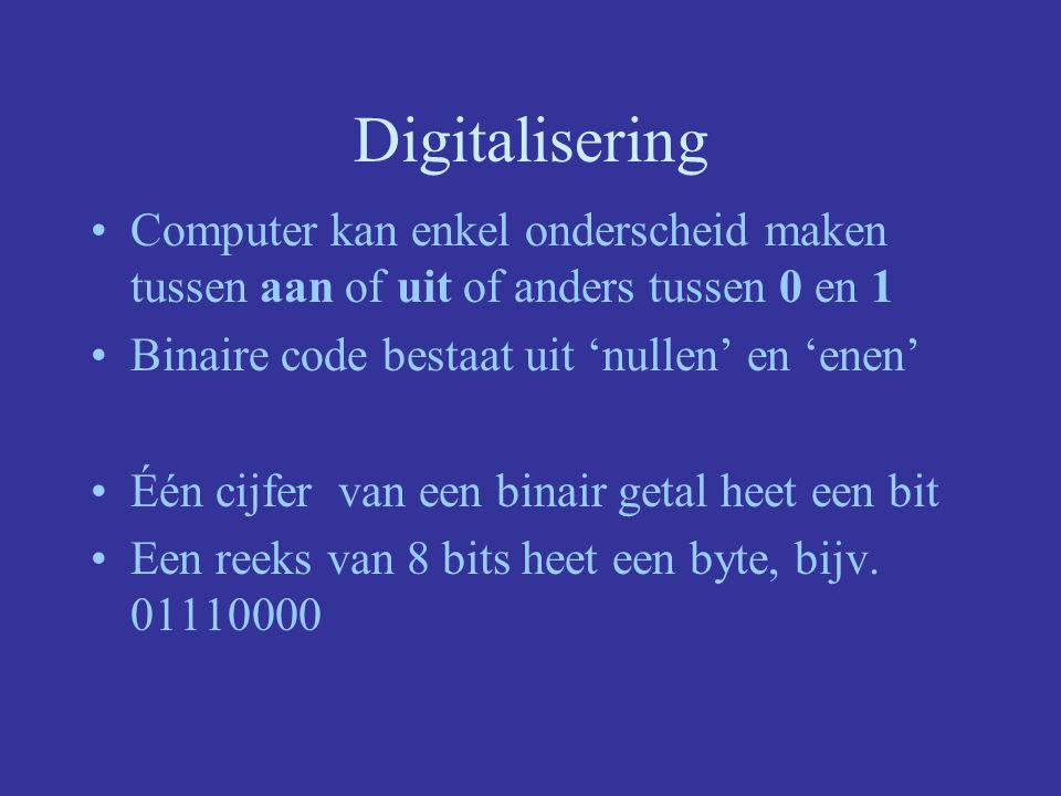 Digitalisering Computer kan enkel onderscheid maken tussen aan of uit of anders tussen 0 en 1. Binaire code bestaat uit 'nullen' en 'enen'
