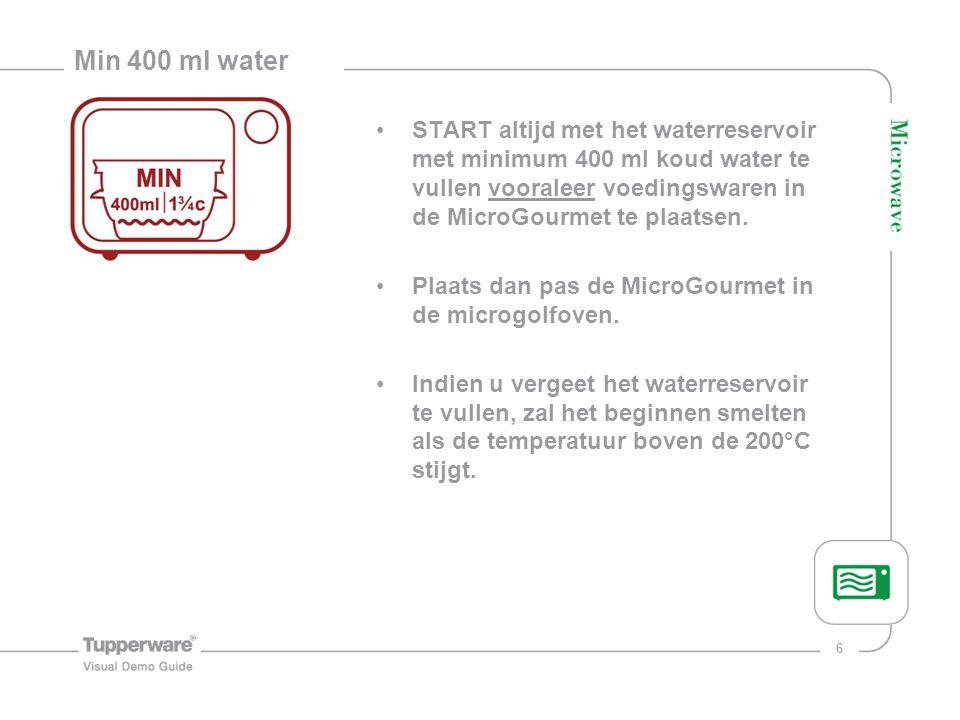 Min 400 ml water START altijd met het waterreservoir met minimum 400 ml koud water te vullen vooraleer voedingswaren in de MicroGourmet te plaatsen.