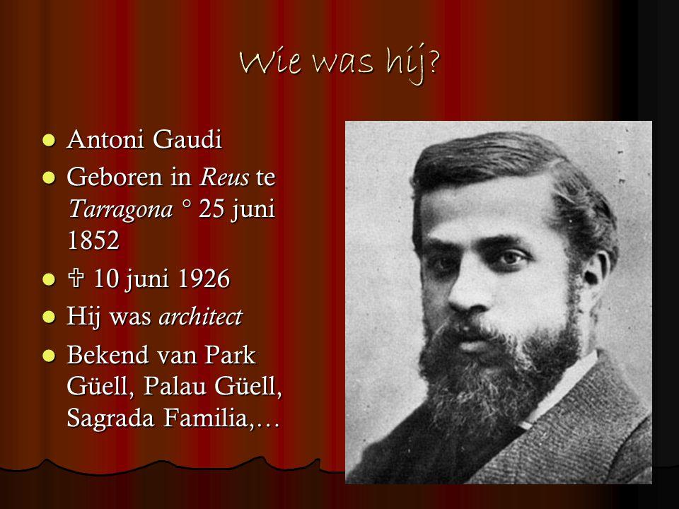 Wie was hij Antoni Gaudi Geboren in Reus te Tarragona ° 25 juni 1852
