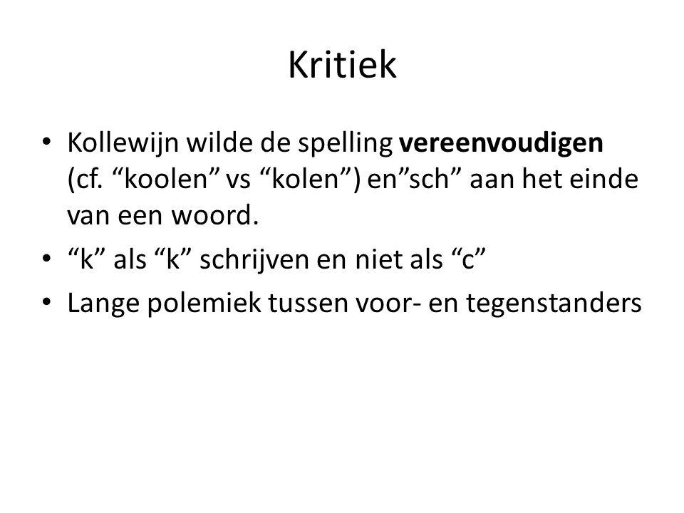 Kritiek Kollewijn wilde de spelling vereenvoudigen (cf. koolen vs kolen ) en sch aan het einde van een woord.