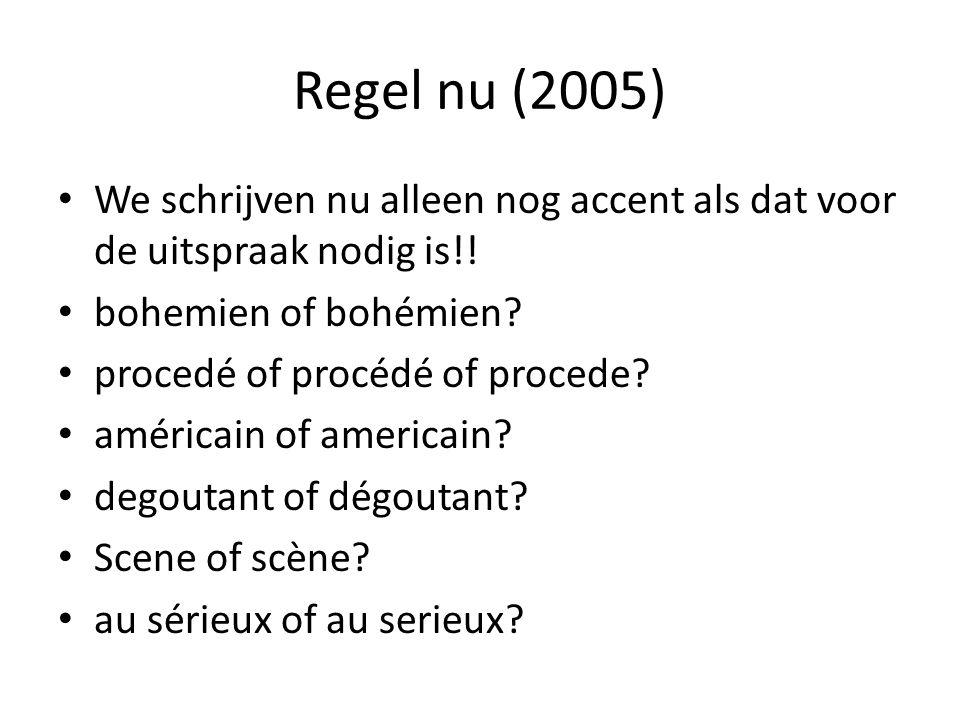 Regel nu (2005) We schrijven nu alleen nog accent als dat voor de uitspraak nodig is!! bohemien of bohémien