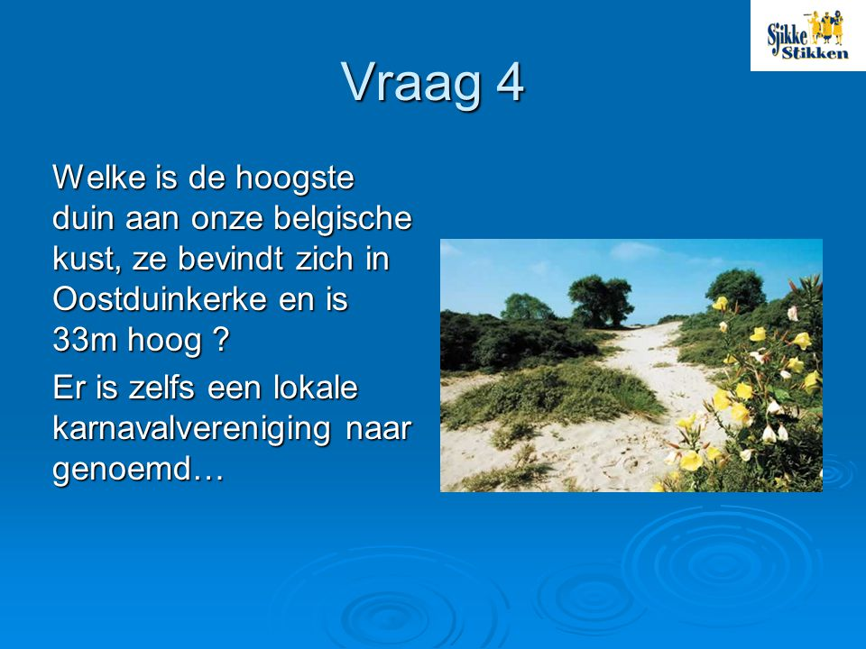 Vraag 4 Welke is de hoogste duin aan onze belgische kust, ze bevindt zich in Oostduinkerke en is 33m hoog