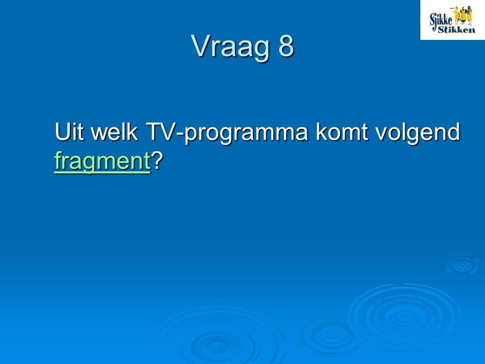 Vraag 8 Uit welk TV-programma komt volgend fragment
