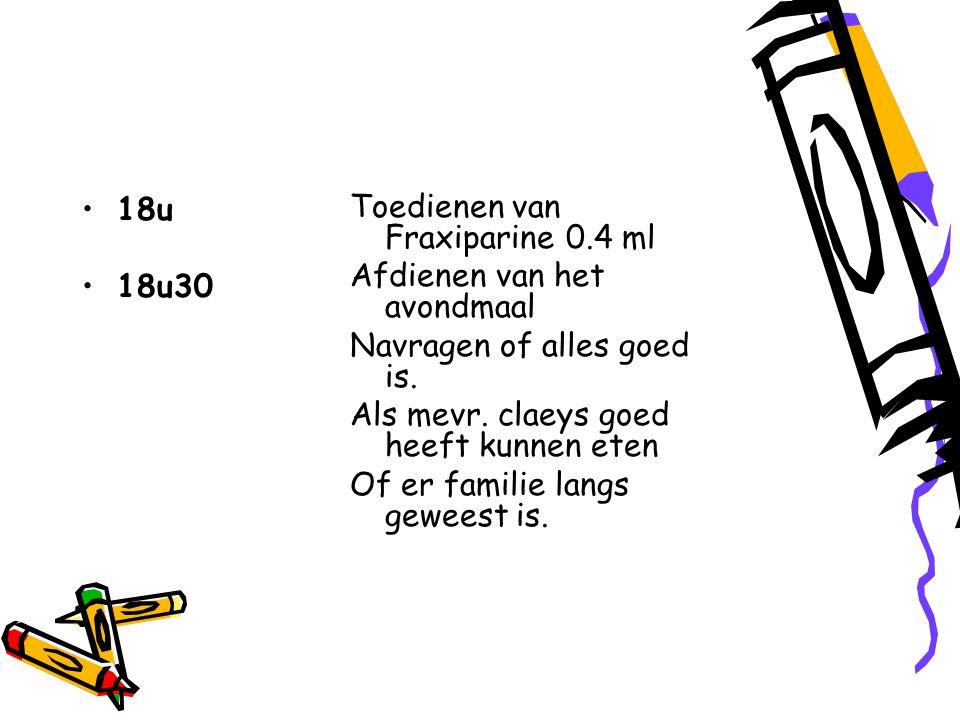 18u 18u30. Toedienen van Fraxiparine 0.4 ml. Afdienen van het avondmaal. Navragen of alles goed is.
