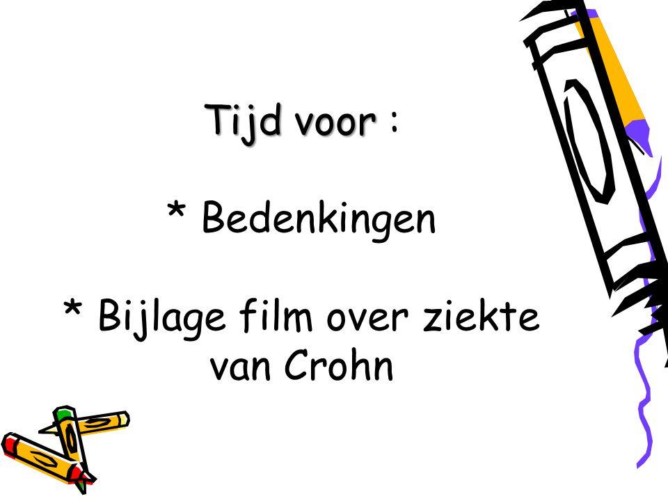 Tijd voor : * Bedenkingen * Bijlage film over ziekte van Crohn