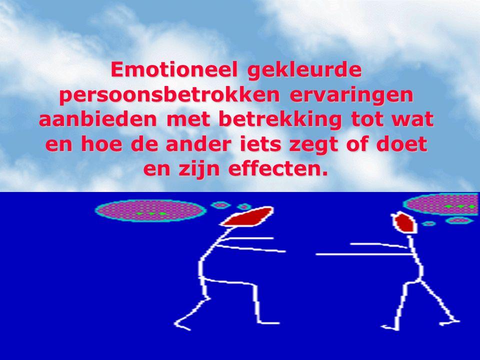Emotioneel gekleurde persoonsbetrokken ervaringen aanbieden met betrekking tot wat en hoe de ander iets zegt of doet en zijn effecten.