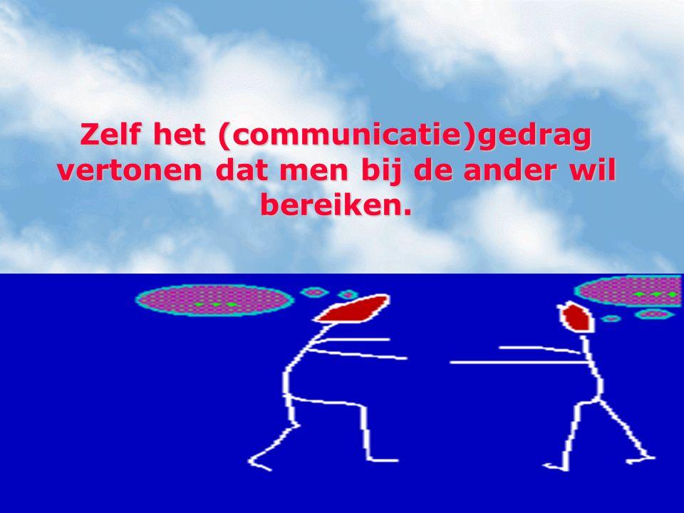 Zelf het (communicatie)gedrag vertonen dat men bij de ander wil bereiken.