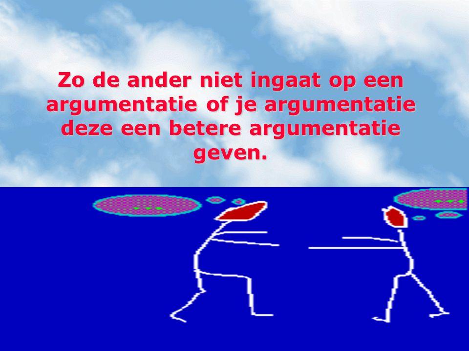 Zo de ander niet ingaat op een argumentatie of je argumentatie deze een betere argumentatie geven.