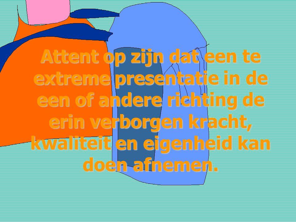 Attent op zijn dat een te extreme presentatie in de een of andere richting de erin verborgen kracht, kwaliteit en eigenheid kan doen afnemen.
