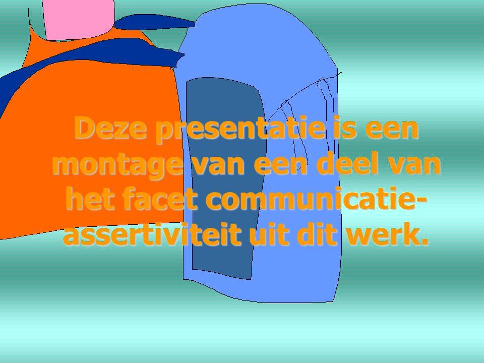 Deze presentatie is een montage van een deel van het facet communicatie-assertiviteit uit dit werk.
