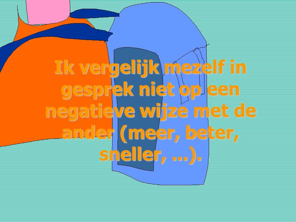 Ik vergelijk mezelf in gesprek niet op een negatieve wijze met de ander (meer, beter, sneller, ...).