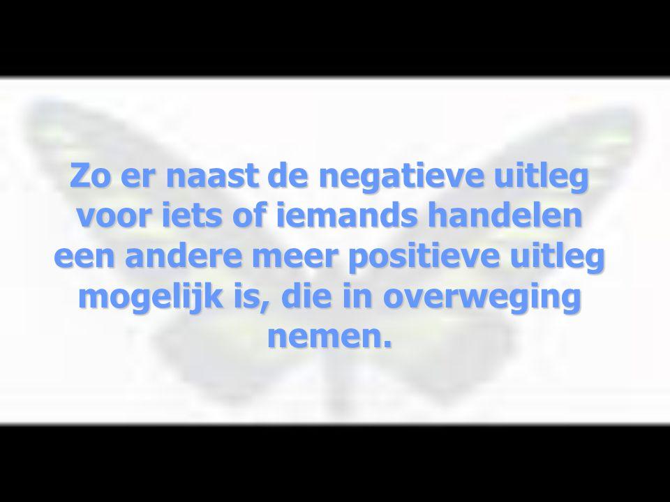 Zo er naast de negatieve uitleg voor iets of iemands handelen een andere meer positieve uitleg mogelijk is, die in overweging nemen.