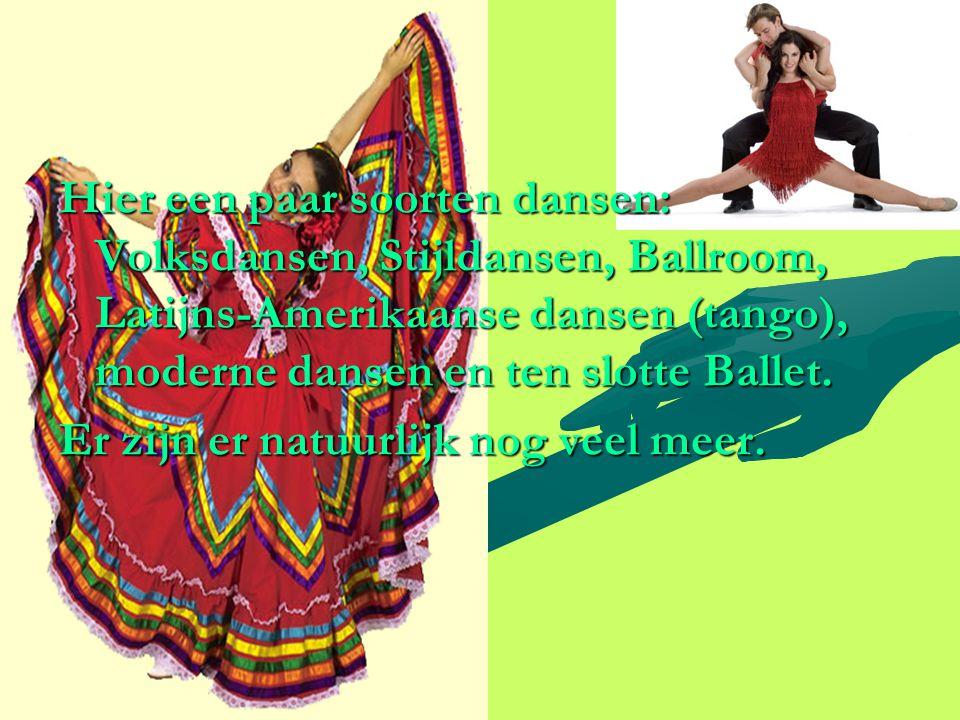 Hier een paar soorten dansen: Volksdansen, Stijldansen, Ballroom, Latijns-Amerikaanse dansen (tango), moderne dansen en ten slotte Ballet.