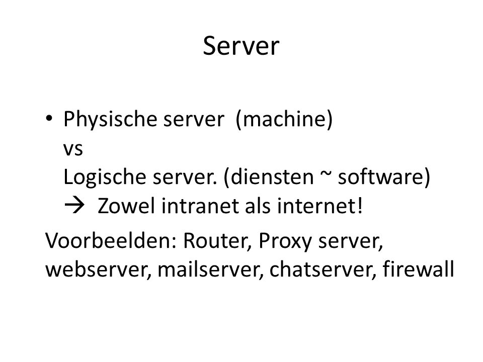 Server Physische server (machine) vs Logische server. (diensten ~ software)  Zowel intranet als internet!