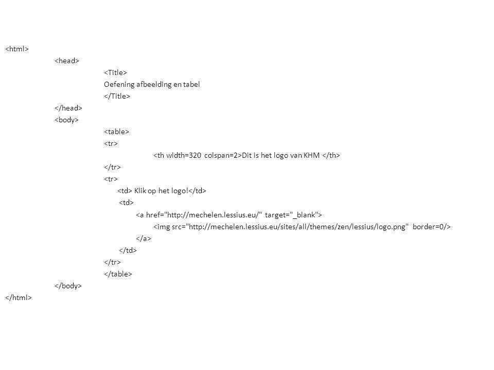 <html> <head> <Title> Oefening afbeelding en tabel </Title> </head> <body> <table> <tr> <th width=320 colspan=2>Dit is het logo van KHM </th> </tr> <td> Klik op het logo!</td> <td> <a href= http://mechelen.lessius.eu/ target= _blank > <img src= http://mechelen.lessius.eu/sites/all/themes/zen/lessius/logo.png border=0/> </a> </td> </table> </body> </html>