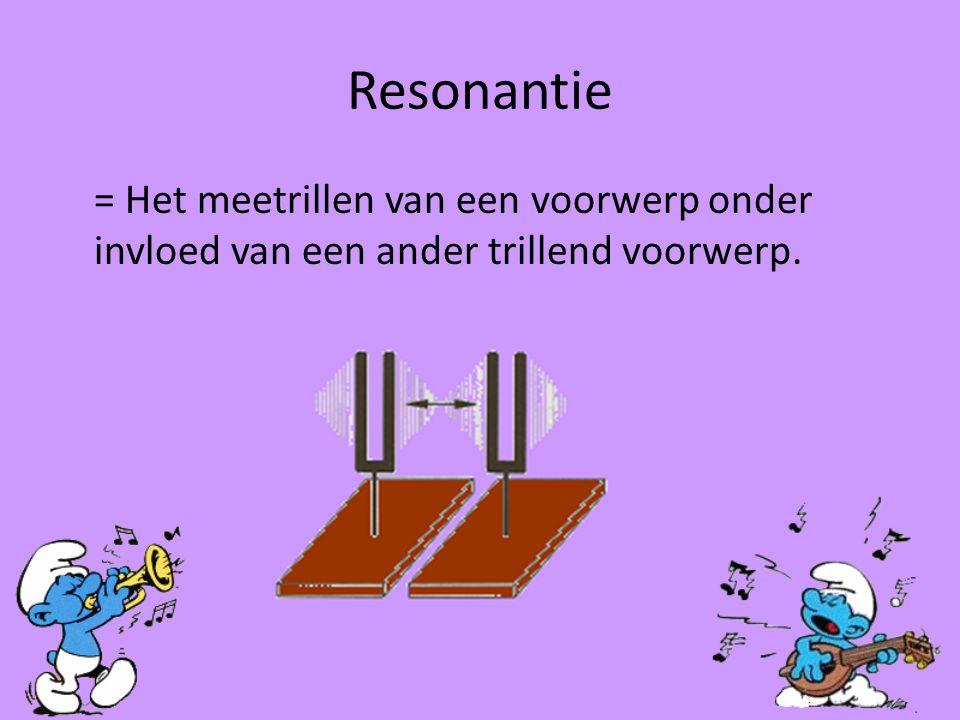 Resonantie = Het meetrillen van een voorwerp onder invloed van een ander trillend voorwerp.