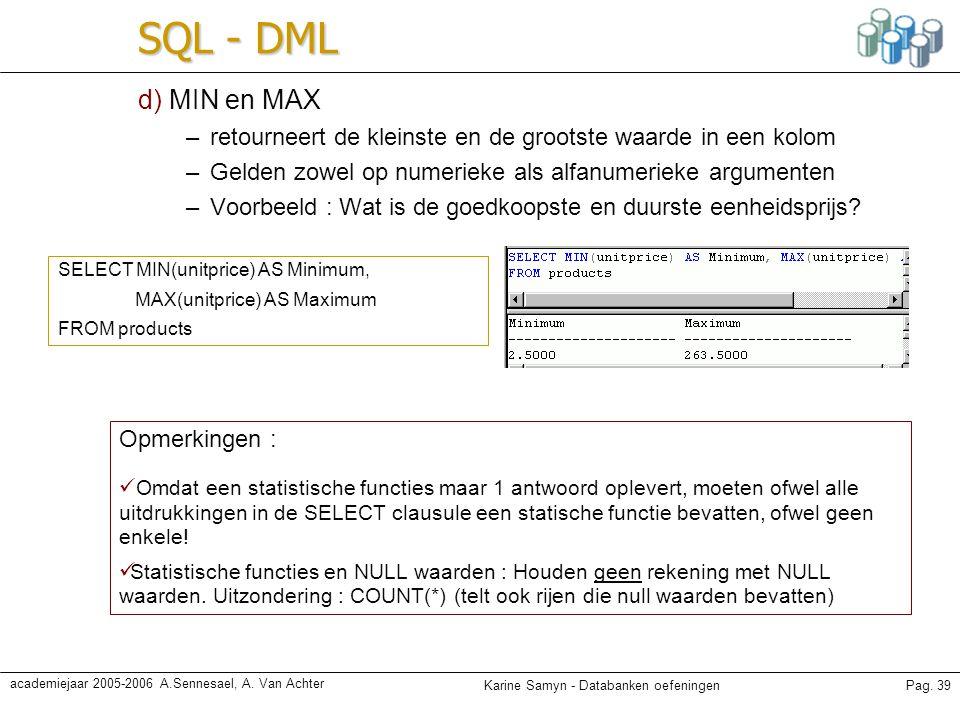 SQL - DML d) MIN en MAX. retourneert de kleinste en de grootste waarde in een kolom. Gelden zowel op numerieke als alfanumerieke argumenten.