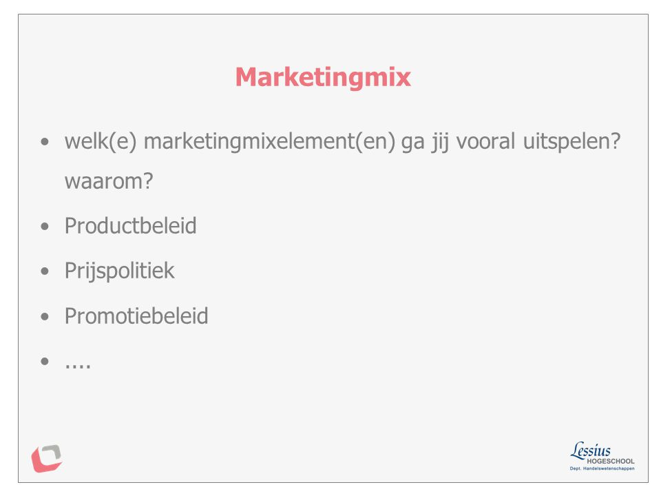 Marketingmix welk(e) marketingmixelement(en) ga jij vooral uitspelen waarom Productbeleid. Prijspolitiek.