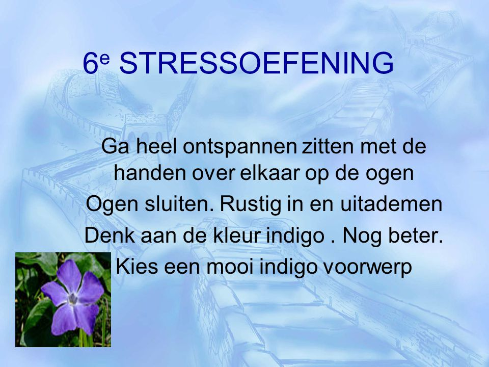 6e STRESSOEFENING Ga heel ontspannen zitten met de handen over elkaar op de ogen. Ogen sluiten. Rustig in en uitademen.
