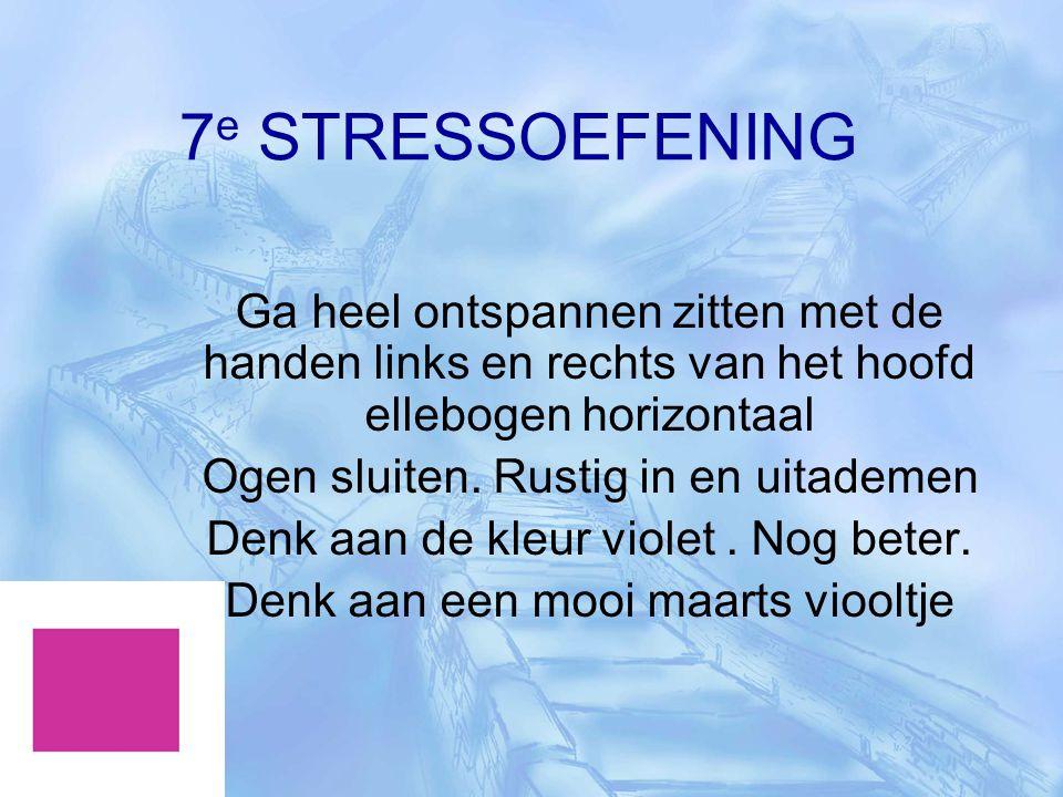 7e STRESSOEFENING Ga heel ontspannen zitten met de handen links en rechts van het hoofd ellebogen horizontaal.