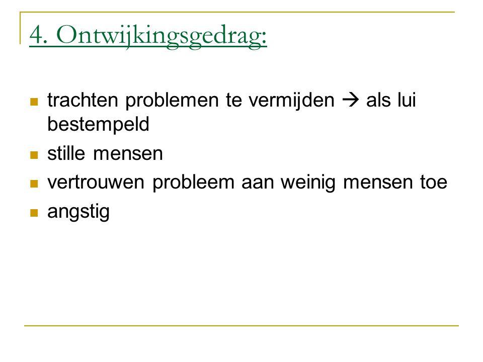 4. Ontwijkingsgedrag: trachten problemen te vermijden  als lui bestempeld. stille mensen. vertrouwen probleem aan weinig mensen toe.