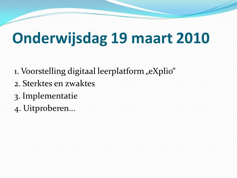 """Onderwijsdag 19 maart 2010 1. Voorstelling digitaal leerplatform """"eXplio 2. Sterktes en zwaktes. 3. Implementatie."""