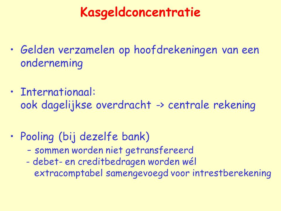 Kasgeldconcentratie Gelden verzamelen op hoofdrekeningen van een onderneming. Internationaal: ook dagelijkse overdracht -> centrale rekening.