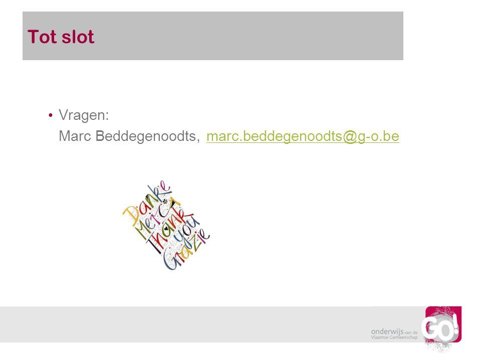 Tot slot Vragen: Marc Beddegenoodts, marc.beddegenoodts@g-o.be